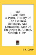 The Black Side: A Partial History of the Business, Religious, and Educational Side of the Negro in Atlanta, Georgia (1894) - Carter, E. R.