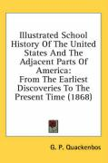 Illustrated School History of the United States and the Adjacent Parts of America: From the Earliest Discoveries to the Present Time (1868) - Quackenbos, G. P.