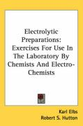 Electrolytic Preparations: Exercises for Use in the Laboratory by Chemists and Electro-Chemists - Elbs, Karl; Hutton, Robert S.