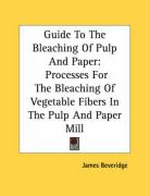 Guide to the Bleaching of Pulp and Paper: Processes for the Bleaching of Vegetable Fibers in the Pulp and Paper Mill - Beveridge, James
