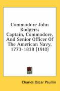 Commodore John Rodgers: Captain, Commodore, and Senior Officer of the American Navy, 1773-1838 (1910)
