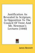 Justification as Revealed in Scripture, in Opposition to the Council of Trent and Mr. Newman's Lectures (1840) - Bennett, James