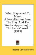 What Happened to Mary: A Novelization from the Play and the Stories Appearing in the Ladies' World (1913) - Brown, Robert Carlton