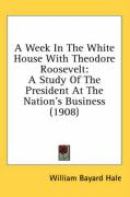 A Week in the White House with Theodore Roosevelt: A Study of the President at the Nation's Business (1908) - Hale, William Bayard