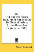 The Old English Sheep Dog, from Puppyhood to Championship: A Handbook for Beginners (1905) - Hopwood, Aubrey