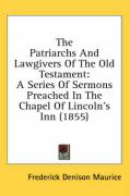The Patriarchs and Lawgivers of the Old Testament: A Series of Sermons Preached in the Chapel of Lincoln's Inn (1855) - Maurice, Frederick Denison