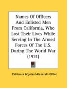 Names of Officers and Enlisted Men from California, Who Lost Their Lives While Serving in the Armed Forces of the U.S. During the World War (1921) - California Adjutant Generals Office