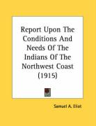 Report Upon the Conditions and Needs of the Indians of the Northwest Coast (1915) - Eliot, Samuel A.