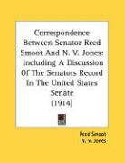 Correspondence Between Senator Reed Smoot and N. V. Jones: Including a Discussion of the Senators Record in the United States Senate (1914) - Smoot, Reed; Jones, N. V.