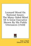 Leonard Wood on National Issues: The Many-Sided Mind of a Great Executive Shown by His Public Utterances (1920) - David, Evan J.