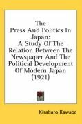 The Press and Politics in Japan: A Study of the Relation Between the Newspaper and the Political Development of Modern Japan (1921) - Kawabe, Kisaburo