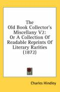 The Old Book Collector's Miscellany V2: Or a Collection of Readable Reprints of Literary Rarities (1872) - Hindley, Charles