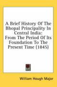 A Brief History of the Bhopal Principality in Central India: From the Period of Its Foundation to the Present Time (1845) - Major, William Hough