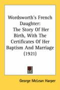 Wordsworth's French Daughter: The Story of Her Birth, with the Certificates of Her Baptism and Marriage (1921) - Harper, George McLean