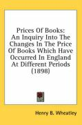 Prices of Books: An Inquiry Into the Changes in the Price of Books Which Have Occurred in England at Different Periods (1898) - Wheatley, Henry B.