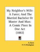 My Neighbor's Wife: A Farce; And the Married Bachelor or Master and Man: A Comic Piece in One Act (1882) - Bunn, A.; O'Callaghan, P. P.