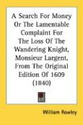 A Search for Money or the Lamentable Complaint for the Loss of the Wandering Knight, Monsieur Largent, from the Original Edition of 1609 (1840) - Rowley, William