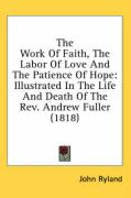 The Work of Faith, the Labor of Love and the Patience of Hope: Illustrated in the Life and Death of the REV. Andrew Fuller (1818) - Ryland, John