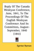 Reply of the Canada Wesleyan Conference, June, 1841, to the Proceedings of the English Wesleyan Conference and Its Committees, August-September, 1840 - Ryerson, Egerton
