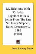 My Relations with Carlyle: Together with a Letter from the Late Sir James Stephen, Dated December 9, 1886 (1903) - Froude, James Anthony