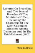 Lectures on Preaching and the Several Branches of the Ministerial Office, Including the Characters of the Most Celebrated Ministers Among Dissenters a - Doddridge, Philip