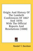 Origin and History of the Lambeth Conferences of 1867 and 1878: With the Official Reports and Resolutions (1888) - Davidson, Randall T.