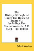 The History of England Under the House of Stuart V2: Including the Commonwealth, A.D. 1603-1688 (1840) - Vaughan, Robert