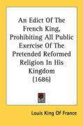 An Edict of the French King, Prohibiting All Public Exercise of the Pretended Reformed Religion in His Kingdom (1686) - Louis King of France, King Of France