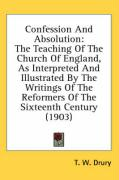 Confession and Absolution: The Teaching of the Church of England, as Interpreted and Illustrated by the Writings of the Reformers of the Sixteent - Drury, T. W.