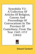 Synodalia V2: A Collection of Articles of Religion, Canons and Proceedings of Convocations in the Province of Canterbury; From the Y - Cardwell, Edward