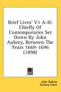 Brief Lives' V1 A-H: Chiefly of Contemporaries Set Down by John Aubrey, Between the Years 1669-1696 (1898)