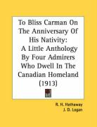 To Bliss Carman on the Anniversary of His Nativity: A Little Anthology by Four Admirers Who Dwell in the Canadian Homeland (1913) - Hathaway, R. H.; Logan, J. D.; Mactavish, Newton