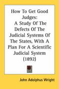 How to Get Good Judges: A Study of the Defects of the Judicial Systems of the States, with a Plan for a Scientific Judicial System (1892) - Wright, John Adolphus