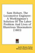 Sam Hobart, the Locomotive Engineer: A Workingman's Solution of the Labor Problem and Lives of Illustrious Shoemakers (1883) - Fulton, Justin Dewey; Winks, William Edward