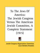 To the Jews of America: The Jewish Congress Versus the American Jewish Committee, a Complete Statement (1915) - Jewish Congress Organization Committee; Brandeis, Louis Dembitz; Adler, Cyrus