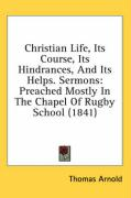 Christian Life, Its Course, Its Hindrances, and Its Helps. Sermons: Preached Mostly in the Chapel of Rugby School (1841) - Arnold, Thomas