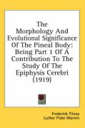 The Morphology and Evolutional Significance of the Pineal Body: Being Part 1 of a Contribution to the Study of the Epiphysis Cerebri (1919) - Tilney, Frederick; Warren, Luther Fiske