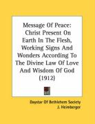 Message Of Peace: Christ Present On Earth In The Flesh, Working Signs And Wonders According To The Divine Law Of Love And Wisdom Of God (1912)
