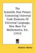 The Scientific Dial Primer: Containing Universal Code Elements of Universal Language, New Base for Mathematics, Etc. (1912) - Hallner, Andrew