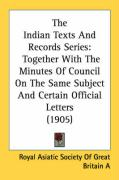 The Indian Texts and Records Series: Together with the Minutes of Council on the Same Subject and Certain Official Letters (1905) - Royal Asiatic Society of Great Britain a; Royal Asiatic Society