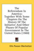 The Referendum in America: Together with Some Chapters on the History of the Initiative and Other Phases of Popular Government in the United Stat - Oberholtzer, Ellis Paxson