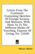 Letters from the Continent: Containing Sketches of Foreign Scenery and Manners, with Hints as to the Different Modes of Traveling, Expense of Livi - Walter, Weever