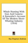 Whale Hunting with Gun and Camera: A Naturalist's Account of the Modern Shore-Whaling Industry (1916) - Andrews, Roy Chapman