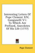Interesting Letters of Pope Clement XIV, Ganganelli V1: To Which Are Prefixed, Anecdotes of His Life (1777) - Clement, Pope
