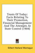 Trusts of Today: Facts Relating to Their Promotion, Financial Management and the Attempts at State Control (1904) - Montague, Gilbert Holland