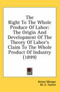 The Right to the Whole Produce of Labor: The Origin and Development of the Theory of Labor's Claim to the Whole Product of Industry (1899)