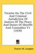 Treatise on the Civil and Criminal Jurisdiction of Justices of the Peace and Duties of Sheriffs and Constables V1 (1870) - Langdon, Charles W.