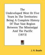 The Undeveloped West or Five Years in the Territories: Being a Complete History of That Vast Region Between the Mississippi and the Pacific (1873) - Beadle, John Hanson