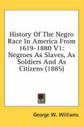 History of the Negro Race in America from 1619-1880 V1: Negroes as Slaves, as Soldiers and as Citizens (1885) - Williams, George W.