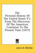 The Pictorial History of the United States V1: From the Discovery of the American Continent to the Present Time (1877) - McCabe, James D.
